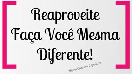 Reaproveite, faça você mesma diferente!
